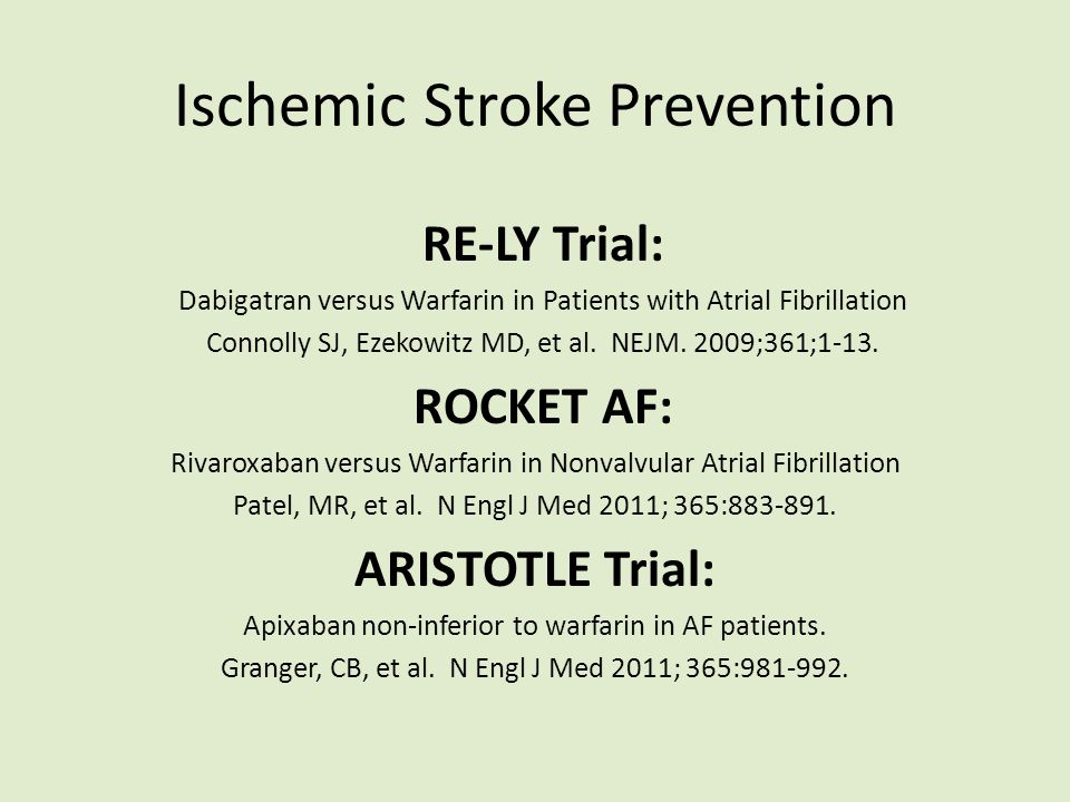 Ischemic Stroke Prevention RE-LY Trial: Dabigatran versus Warfarin in Patients with Atrial Fibrillation Connolly SJ, Ezekowitz MD, et al. NEJM. 2009;3