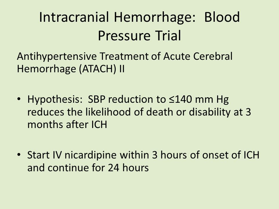 Intracranial Hemorrhage: Blood Pressure Trial Antihypertensive Treatment of Acute Cerebral Hemorrhage (ATACH) II Hypothesis: SBP reduction to ≤140 mm Hg reduces the likelihood of death or disability at 3 months after ICH Start IV nicardipine within 3 hours of onset of ICH and continue for 24 hours