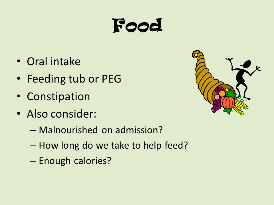 Food Oral intake Feeding tub or PEG Constipation Also consider: – Malnourished on admission? – How long do we take to help feed? – Enough calories?