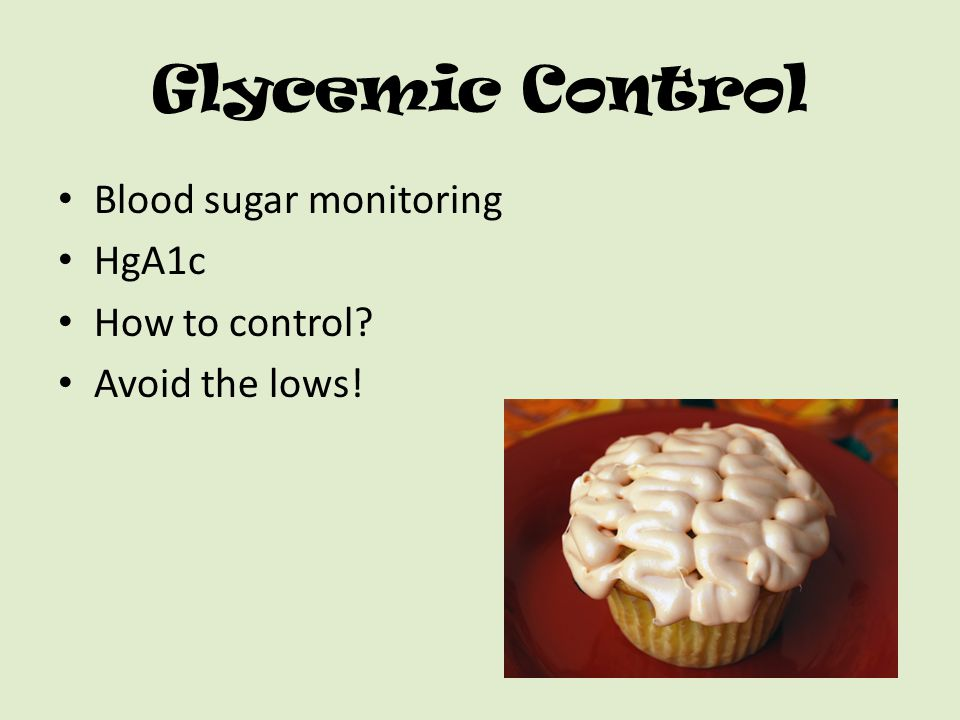 Glycemic Control Blood sugar monitoring HgA1c How to control? Avoid the lows!