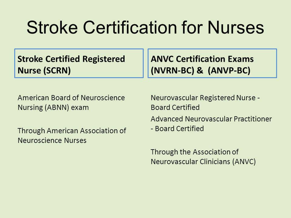 Stroke Certification for Nurses Stroke Certified Registered Nurse (SCRN) American Board of Neuroscience Nursing (ABNN) exam Through American Association of Neuroscience Nurses ANVC Certification Exams (NVRN-BC) & (ANVP-BC) Neurovascular Registered Nurse - Board Certified Advanced Neurovascular Practitioner - Board Certified Through the Association of Neurovascular Clinicians (ANVC)