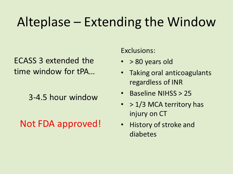 Alteplase – Extending the Window ECASS 3 extended the time window for tPA… 3-4.5 hour window Exclusions: > 80 years old Taking oral anticoagulants reg