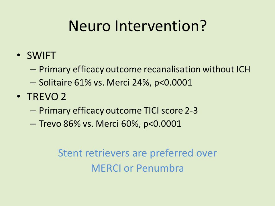 Neuro Intervention? SWIFT – Primary efficacy outcome recanalisation without ICH – Solitaire 61% vs. Merci 24%, p<0.0001 TREVO 2 – Primary efficacy out