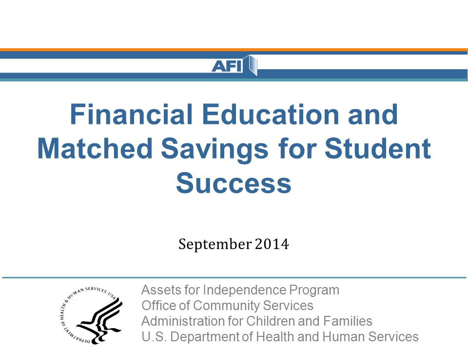 Financial Education and Matched Savings for Student Success September 2014 Assets for Independence Program Office of Community Services Administration for Children and Families U.S.