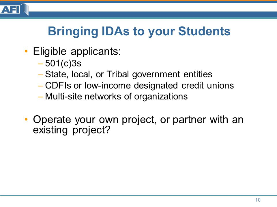 Bringing IDAs to your Students Eligible applicants: –501(c)3s –State, local, or Tribal government entities –CDFIs or low-income designated credit unions –Multi-site networks of organizations Operate your own project, or partner with an existing project.
