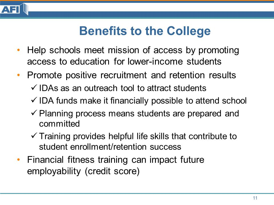 Benefits to the College Help schools meet mission of access by promoting access to education for lower-income students Promote positive recruitment and retention results IDAs as an outreach tool to attract students IDA funds make it financially possible to attend school Planning process means students are prepared and committed Training provides helpful life skills that contribute to student enrollment/retention success Financial fitness training can impact future employability (credit score) 11