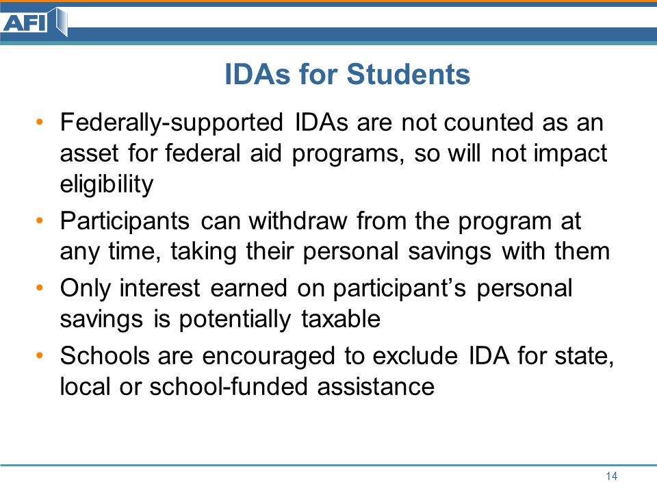 IDAs for Students Federally-supported IDAs are not counted as an asset for federal aid programs, so will not impact eligibility Participants can withdraw from the program at any time, taking their personal savings with them Only interest earned on participant's personal savings is potentially taxable Schools are encouraged to exclude IDA for state, local or school-funded assistance 14