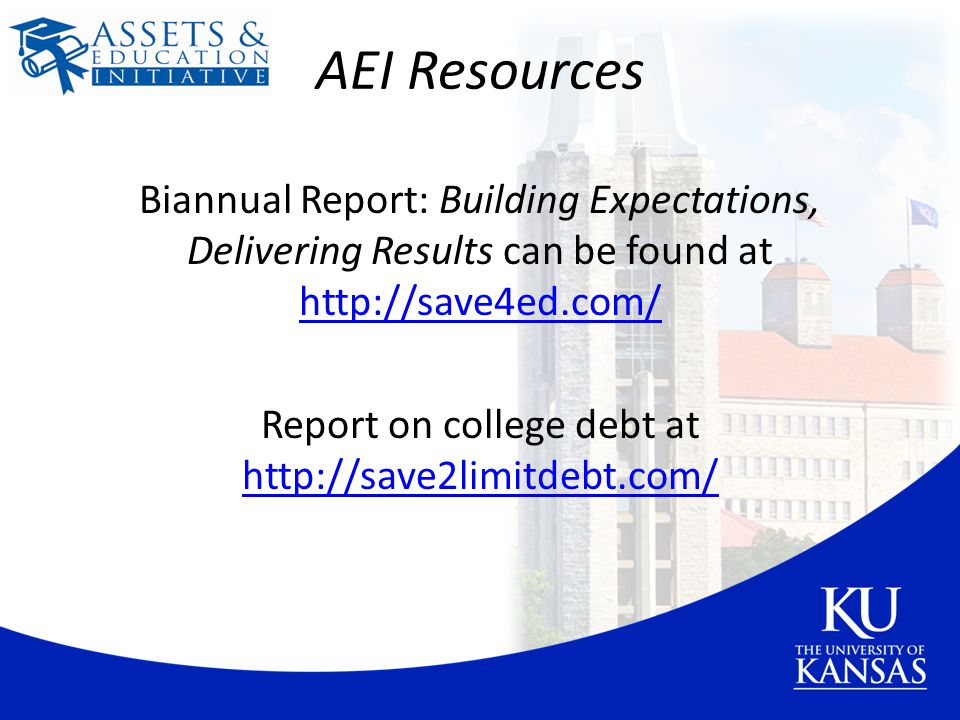 AEI Resources Biannual Report: Building Expectations, Delivering Results can be found at http://save4ed.com/ http://save4ed.com/ Report on college debt at http://save2limitdebt.com/ http://save2limitdebt.com/