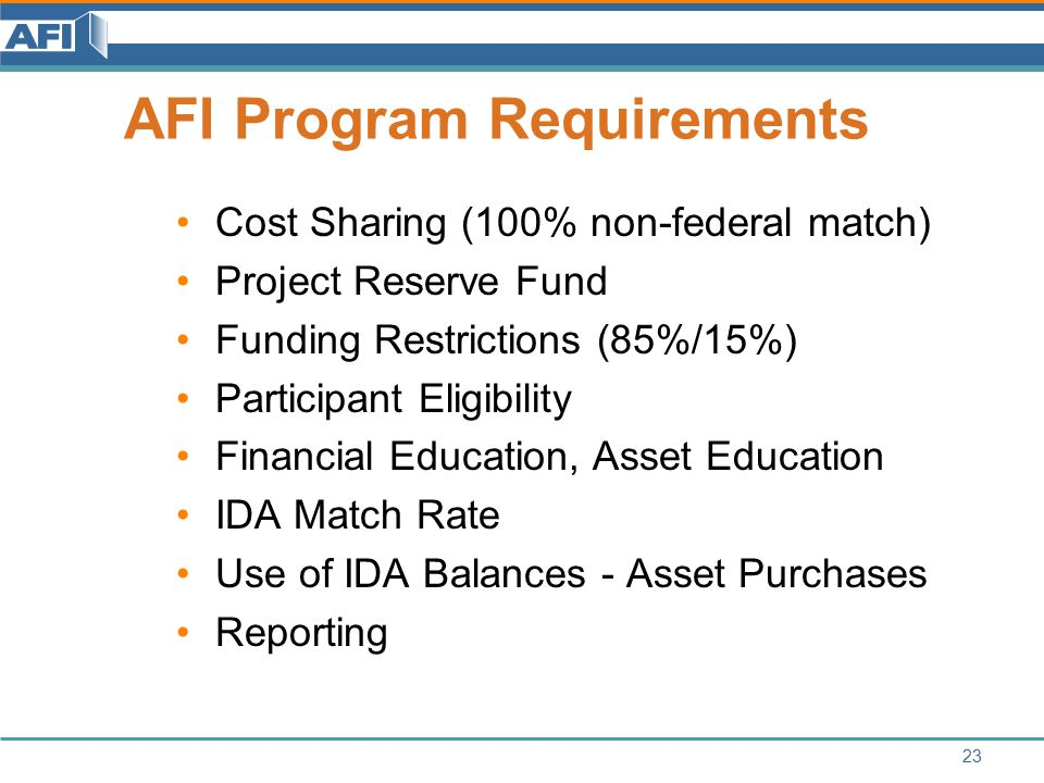 AFI Program Requirements Cost Sharing (100% non-federal match) Project Reserve Fund Funding Restrictions (85%/15%) Participant Eligibility Financial Education, Asset Education IDA Match Rate Use of IDA Balances - Asset Purchases Reporting 23