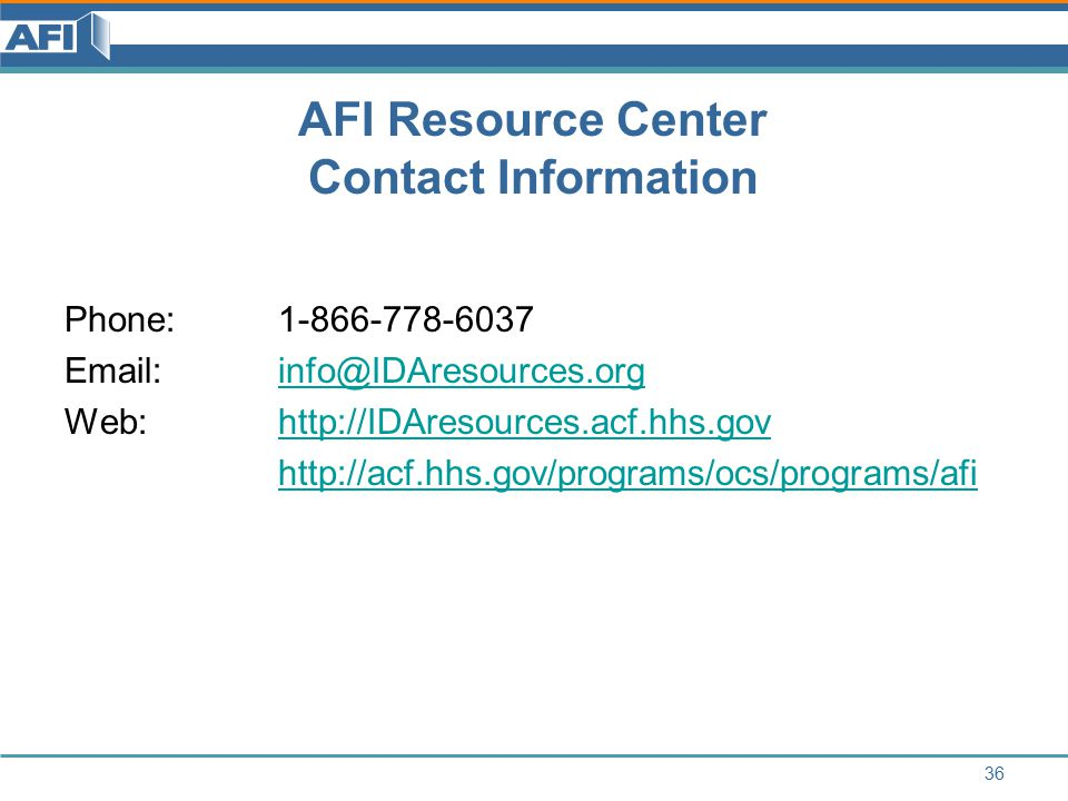 AFI Resource Center Contact Information Phone: 1-866-778-6037 Email: info@IDAresources.orginfo@IDAresources.org Web:http://IDAresources.acf.hhs.govhttp://IDAresources.acf.hhs.gov http://acf.hhs.gov/programs/ocs/programs/afi 36