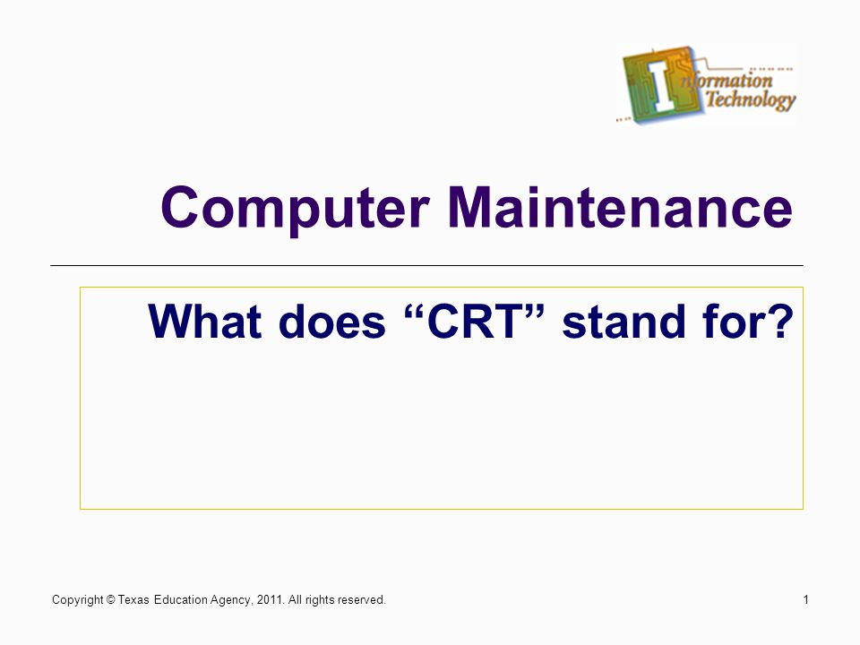 "Computer Maintenance What does ""CRT"" stand for? 1Copyright © Texas Education Agency, 2011. All rights reserved."