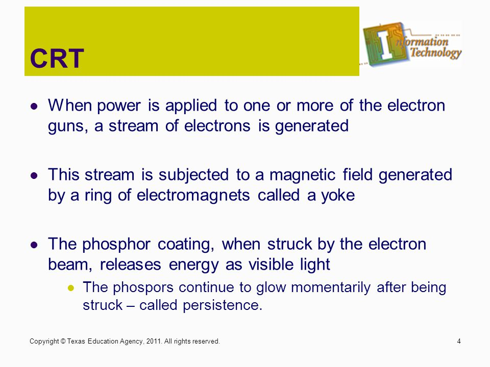 CRT When power is applied to one or more of the electron guns, a stream of electrons is generated This stream is subjected to a magnetic field generat