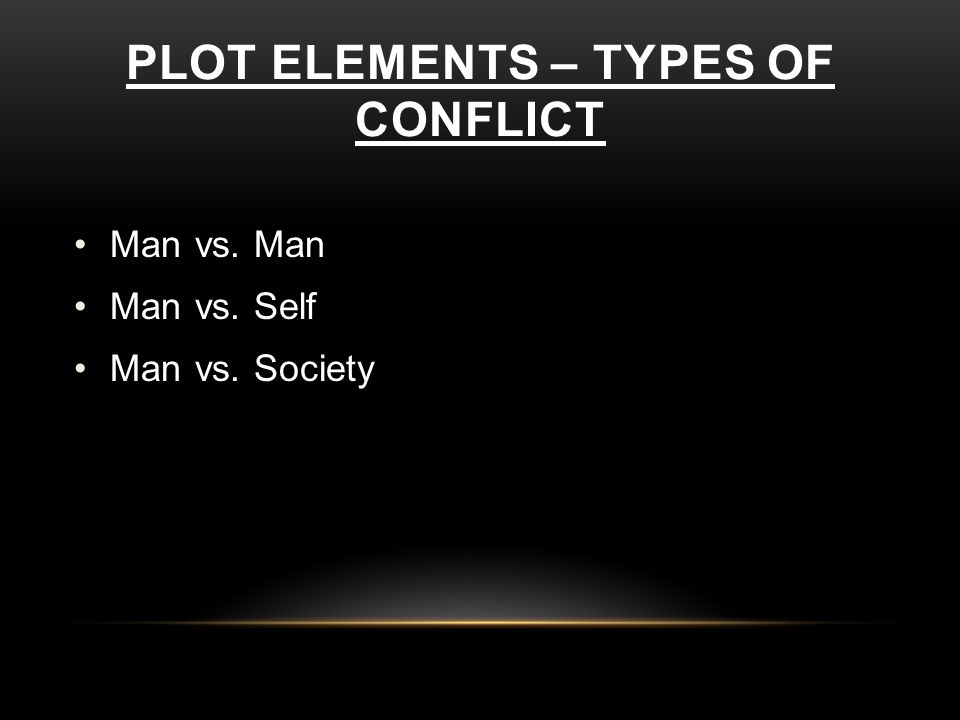 PLOT ELEMENTS – TYPES OF CONFLICT Man vs. Man Man vs. Self Man vs. Society