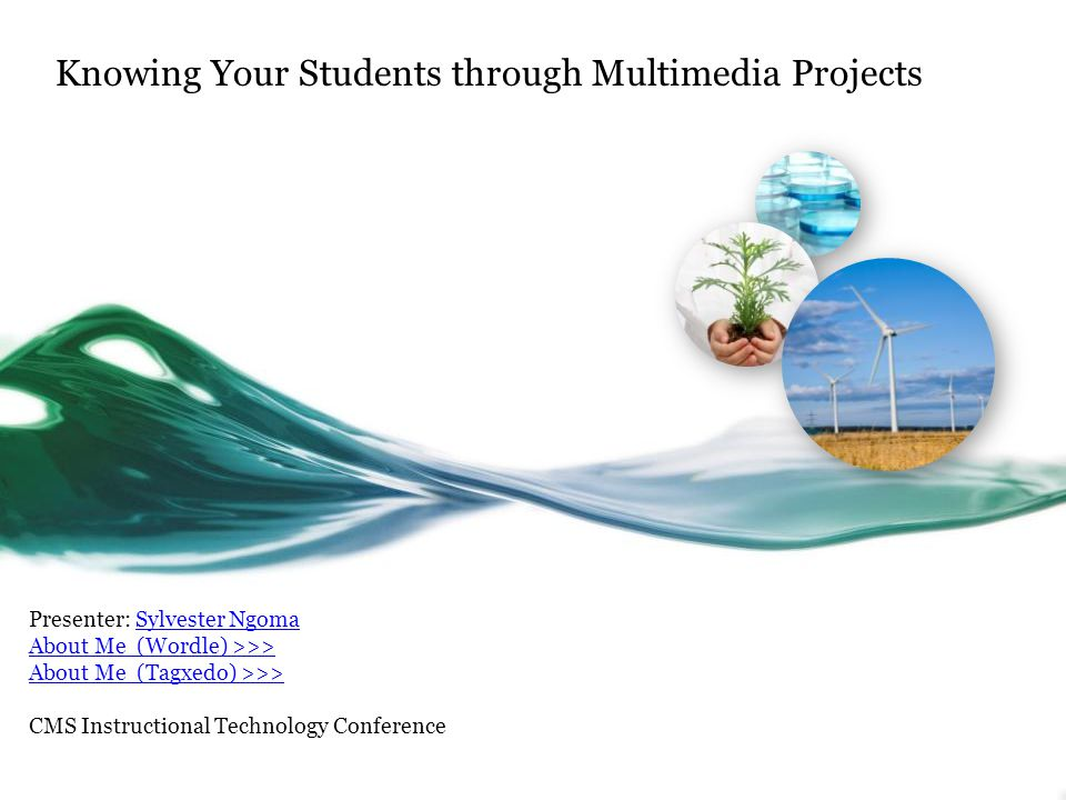 Knowing Your Students through Multimedia Projects Presenter: Sylvester NgomaSylvester Ngoma About Me (Wordle) >>> About Me (Tagxedo) >>> CMS Instructional Technology Conference