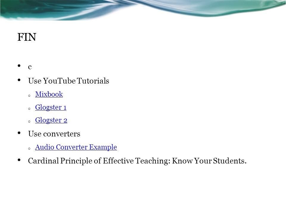 FIN c Use YouTube Tutorials o Mixbook Mixbook o Glogster 1 Glogster 1 o Glogster 2 Glogster 2 Use converters o Audio Converter Example Audio Converter Example Cardinal Principle of Effective Teaching: Know Your Students.