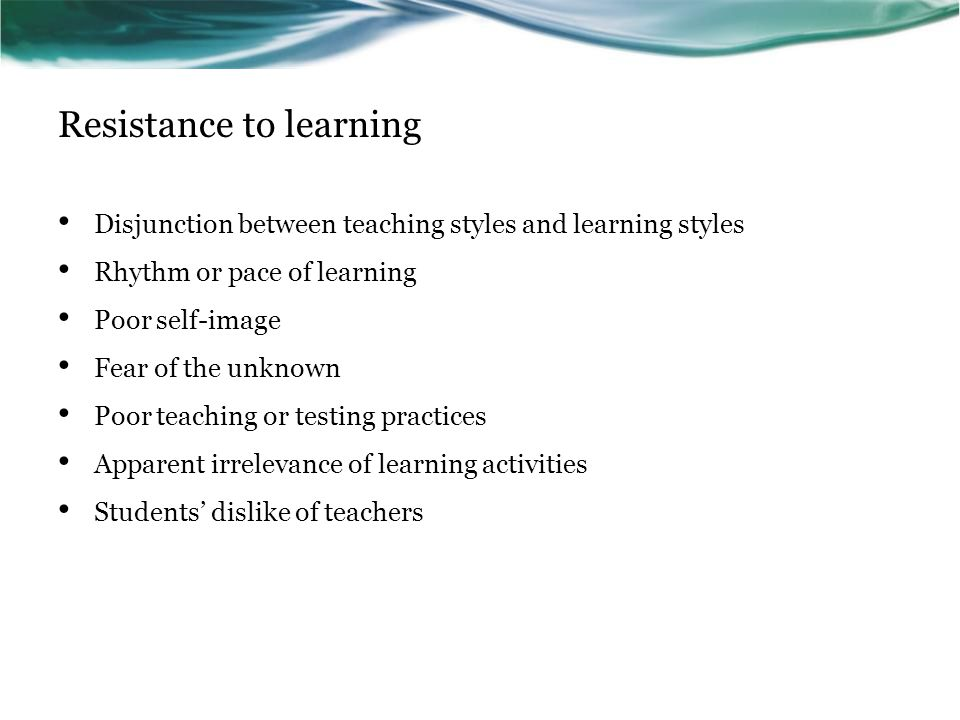 Resistance to learning Disjunction between teaching styles and learning styles Rhythm or pace of learning Poor self-image Fear of the unknown Poor teaching or testing practices Apparent irrelevance of learning activities Students' dislike of teachers