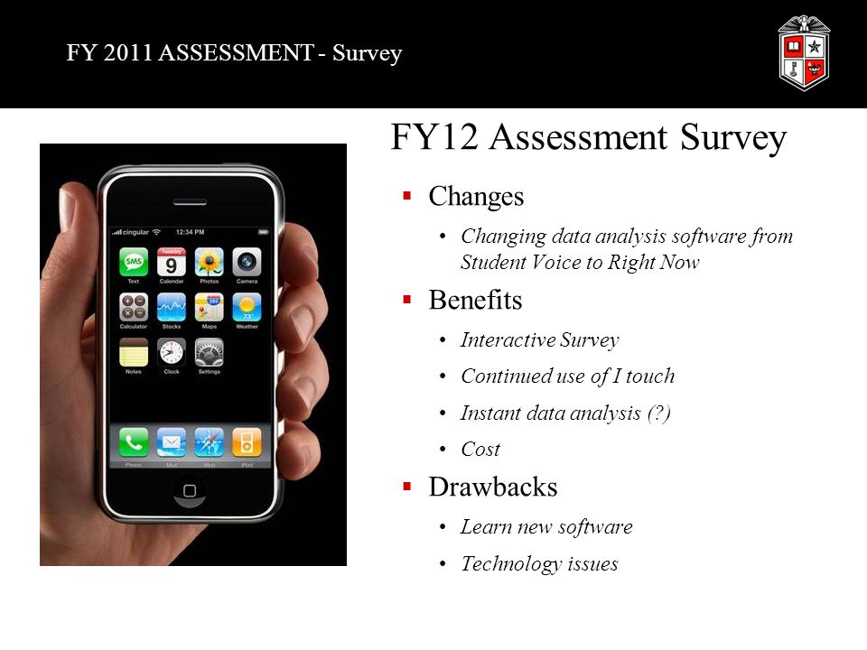 FY 2011 ASSESSMENT - Survey FY12 Assessment Survey  Changes Changing data analysis software from Student Voice to Right Now  Benefits Interactive Survey Continued use of I touch Instant data analysis ( ) Cost  Drawbacks Learn new software Technology issues