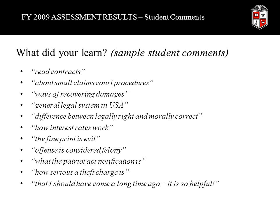 FY 2009 ASSESSMENT RESULTS – Student Comments read contracts about small claims court procedures ways of recovering damages general legal system in USA difference between legally right and morally correct how interest rates work the fine print is evil offense is considered felony what the patriot act notification is how serious a theft charge is that I should have come a long time ago – it is so helpful! What did your learn.