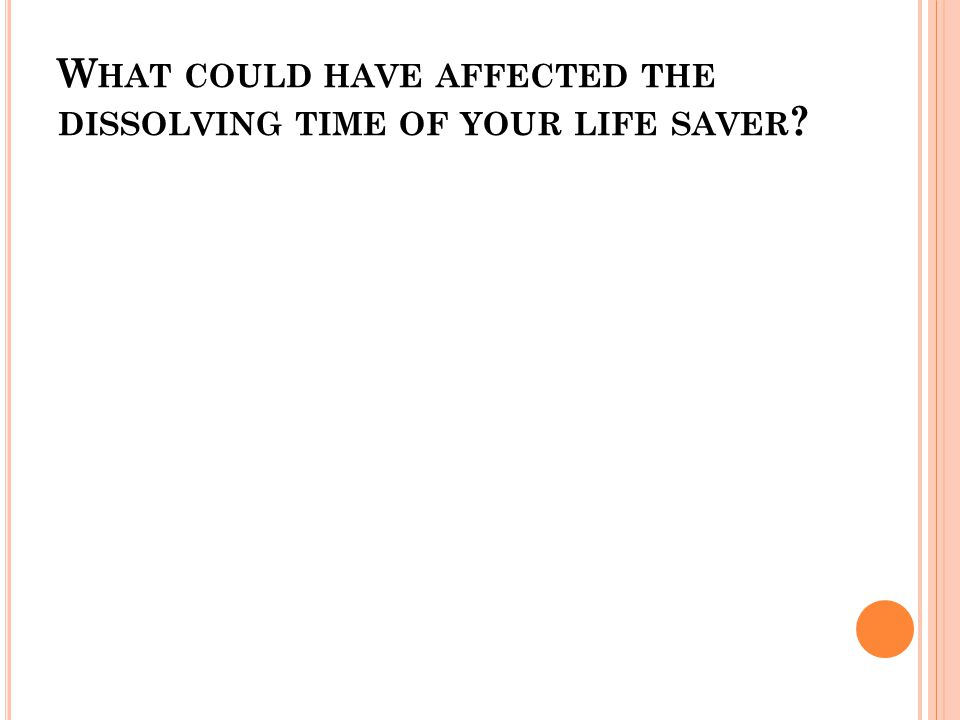 W HAT COULD HAVE AFFECTED THE DISSOLVING TIME OF YOUR LIFE SAVER ?