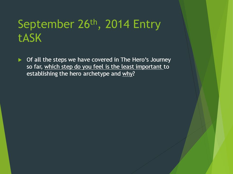 September 26 th, 2014 Entry tASK  Of all the steps we have covered in The Hero's Journey so far, which step do you feel is the least important to establishing the hero archetype and why?