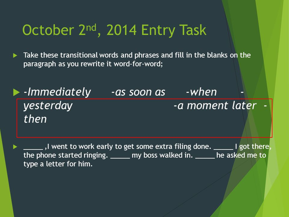 October 2 nd, 2014 Entry Task  Take these transitional words and phrases and fill in the blanks on the paragraph as you rewrite it word-for-word;  -Immediately -as soon as -when - yesterday -a moment later - then  _____,I went to work early to get some extra filing done.