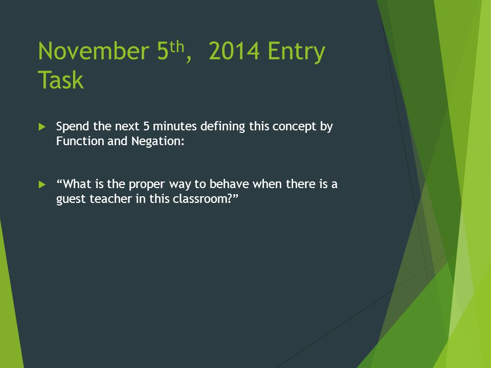 November 5 th, 2014 Entry Task  Spend the next 5 minutes defining this concept by Function and Negation:  What is the proper way to behave when there is a guest teacher in this classroom?