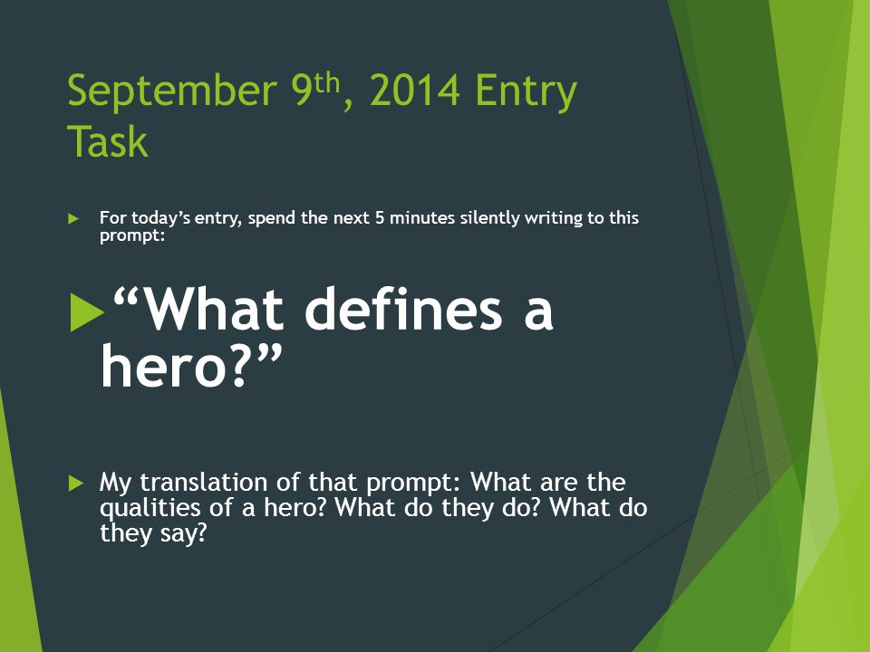 September 9 th, 2014 Entry Task  For today's entry, spend the next 5 minutes silently writing to this prompt:  What defines a hero?  My translation of that prompt: What are the qualities of a hero.