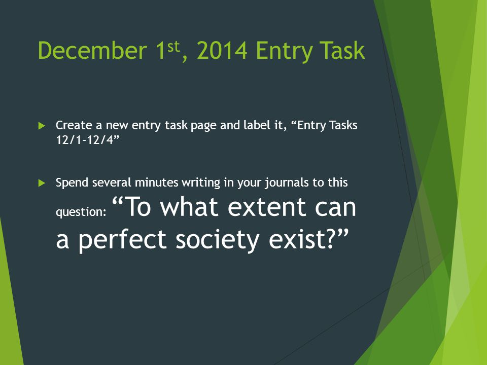 December 1 st, 2014 Entry Task  Create a new entry task page and label it, Entry Tasks 12/1-12/4  Spend several minutes writing in your journals to this question: To what extent can a perfect society exist?