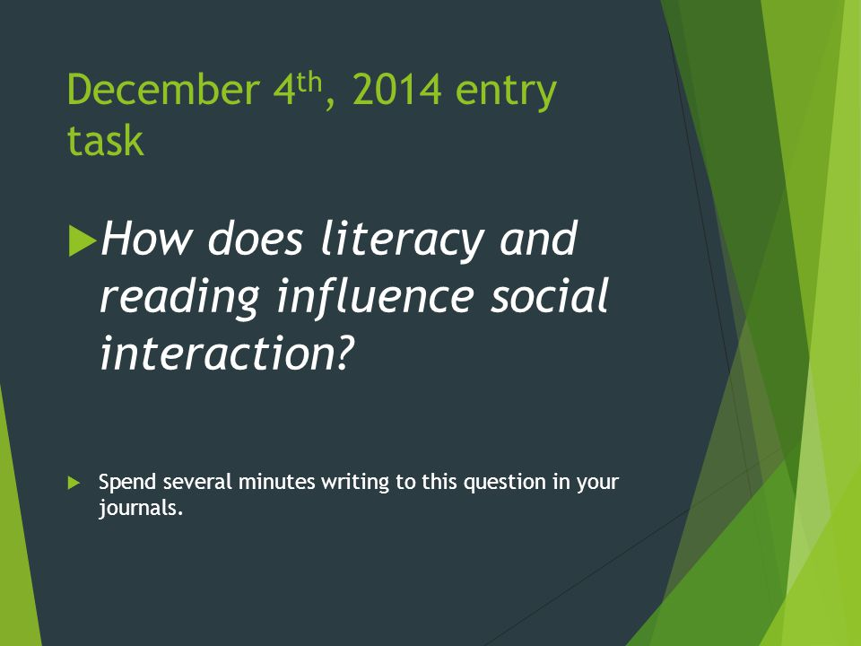December 4 th, 2014 entry task  How does literacy and reading influence social interaction.