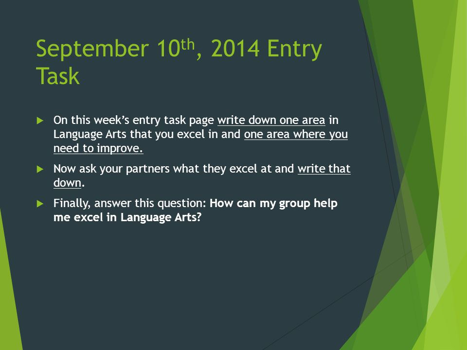 September 10 th, 2014 Entry Task  On this week's entry task page write down one area in Language Arts that you excel in and one area where you need to improve.