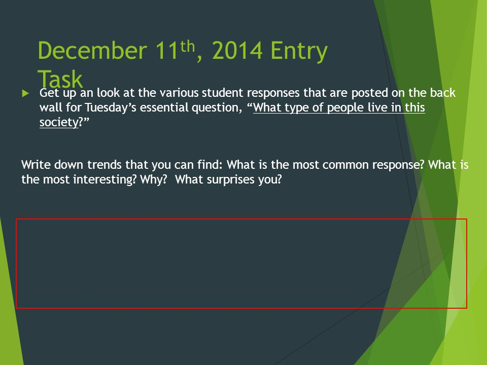 December 11 th, 2014 Entry Task  Get up an look at the various student responses that are posted on the back wall for Tuesday's essential question, What type of people live in this society? Write down trends that you can find: What is the most common response.
