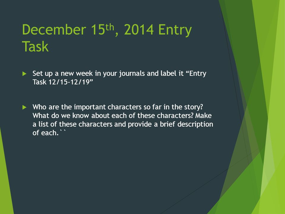 December 15 th, 2014 Entry Task  Set up a new week in your journals and label it Entry Task 12/15-12/19  Who are the important characters so far in the story.