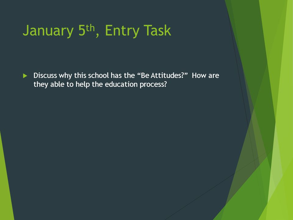 January 5 th, Entry Task  Discuss why this school has the Be Attitudes? How are they able to help the education process?