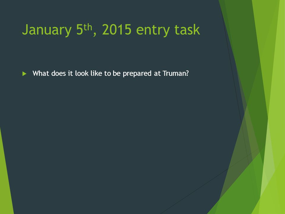 January 5 th, 2015 entry task  What does it look like to be prepared at Truman?