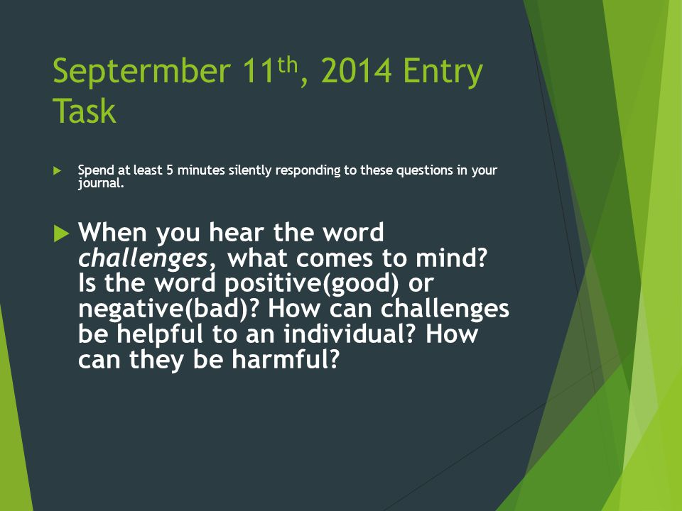 Septermber 11 th, 2014 Entry Task  Spend at least 5 minutes silently responding to these questions in your journal.
