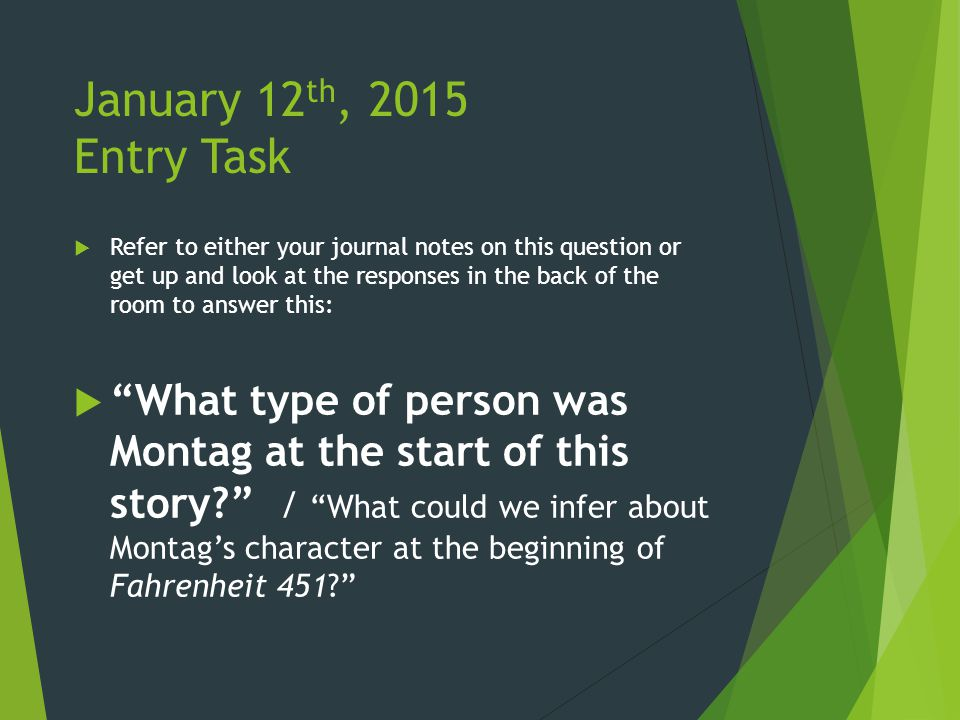 January 12 th, 2015 Entry Task  Refer to either your journal notes on this question or get up and look at the responses in the back of the room to answer this:  What type of person was Montag at the start of this story? / What could we infer about Montag's character at the beginning of Fahrenheit 451?