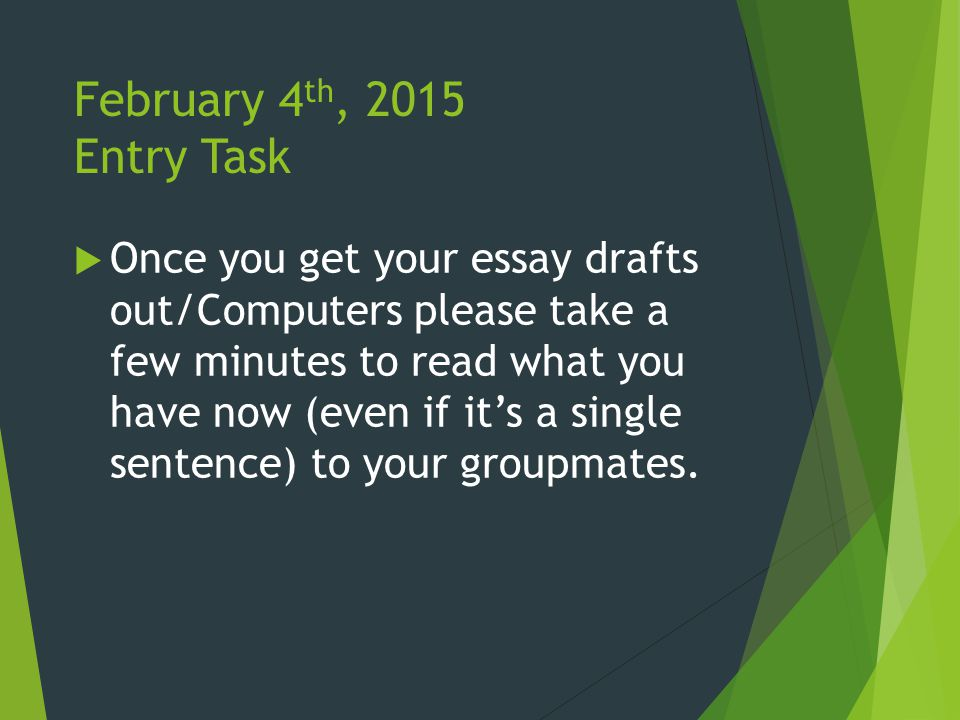 February 4 th, 2015 Entry Task  Once you get your essay drafts out/Computers please take a few minutes to read what you have now (even if it's a single sentence) to your groupmates.
