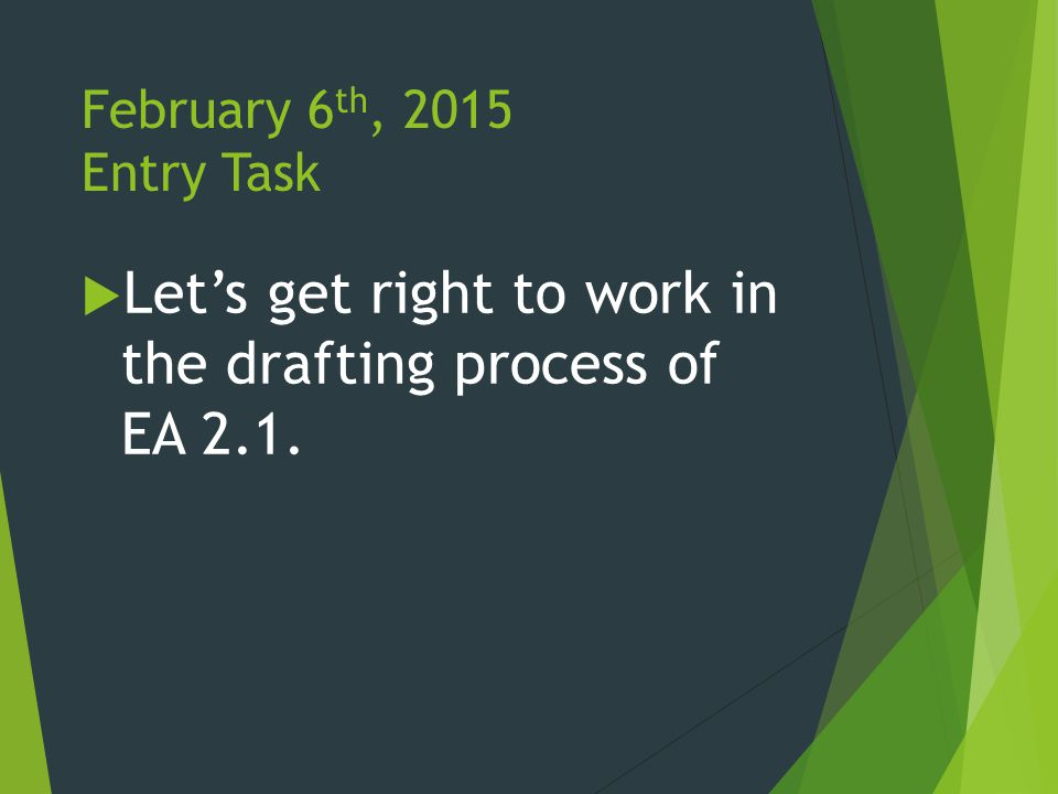 February 6 th, 2015 Entry Task  Let's get right to work in the drafting process of EA 2.1.