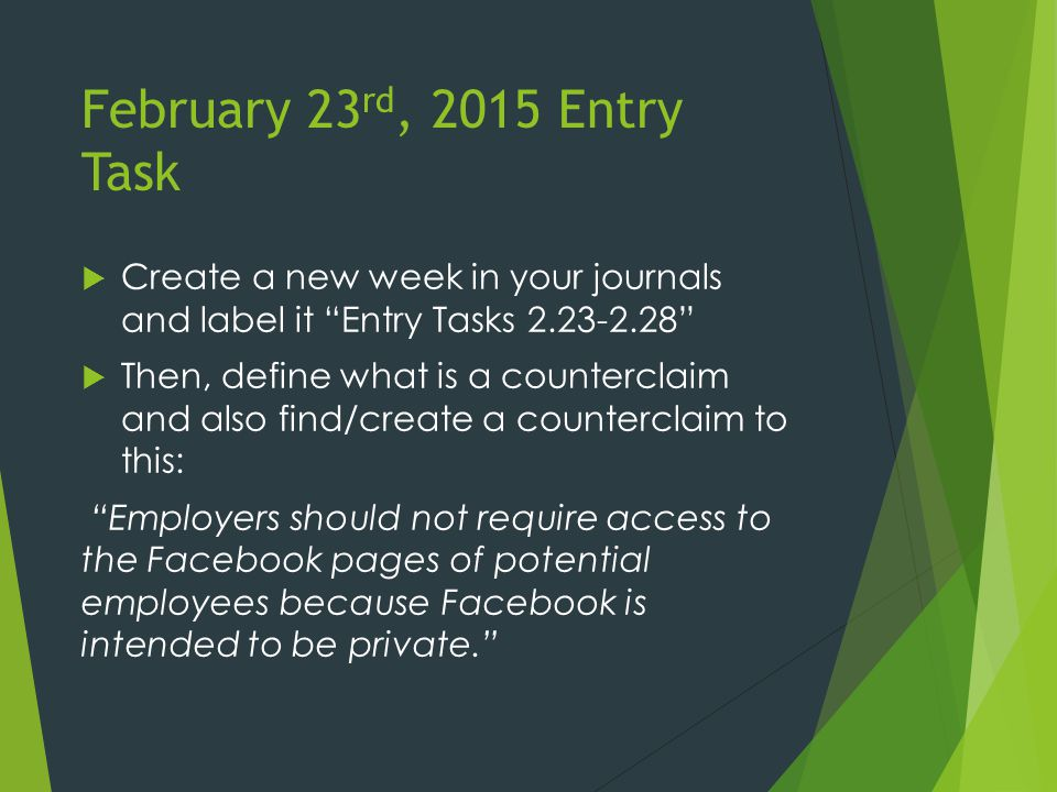 February 23 rd, 2015 Entry Task  Create a new week in your journals and label it Entry Tasks 2.23-2.28  Then, define what is a counterclaim and also find/create a counterclaim to this: Employers should not require access to the Facebook pages of potential employees because Facebook is intended to be private.