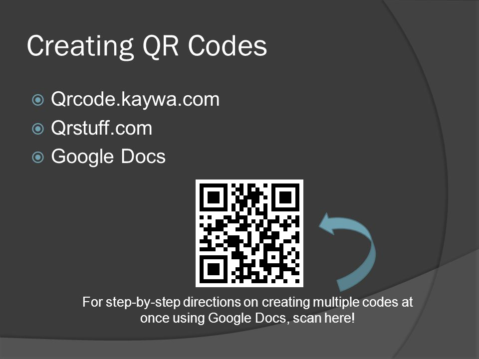 Creating QR Codes  Qrcode.kaywa.com  Qrstuff.com  Google Docs For step-by-step directions on creating multiple codes at once using Google Docs, sca