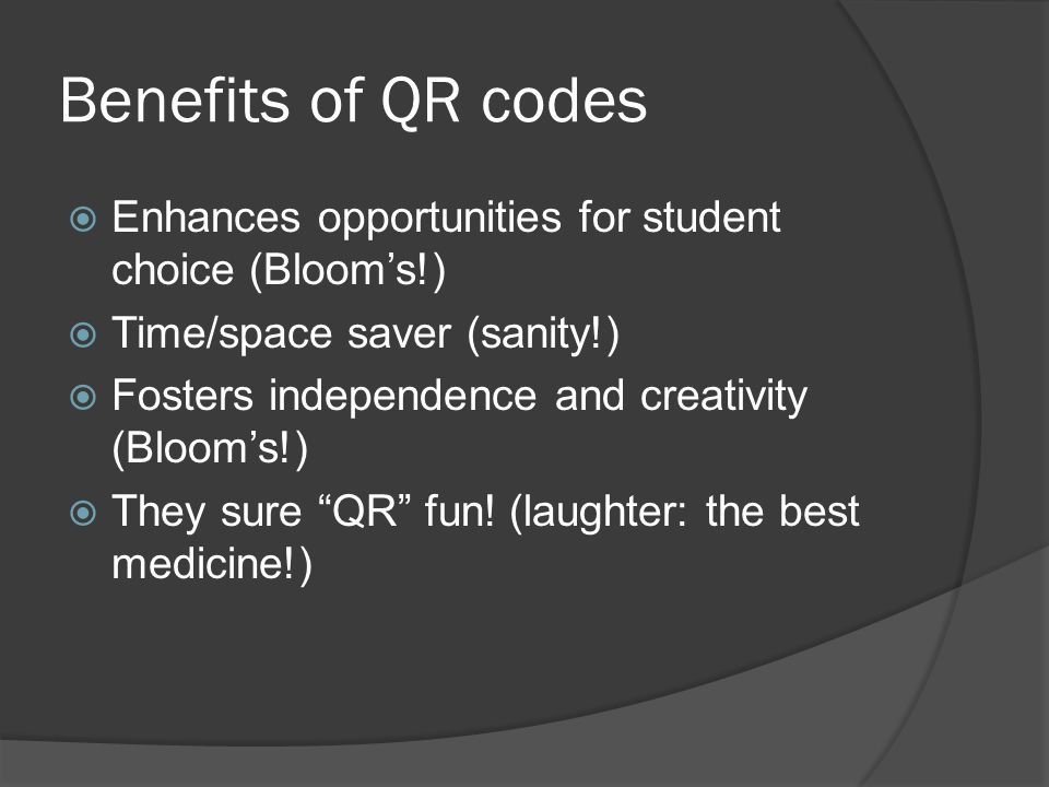 Benefits of QR codes  Enhances opportunities for student choice (Bloom's!)  Time/space saver (sanity!)  Fosters independence and creativity (Bloom's!)  They sure QR fun.