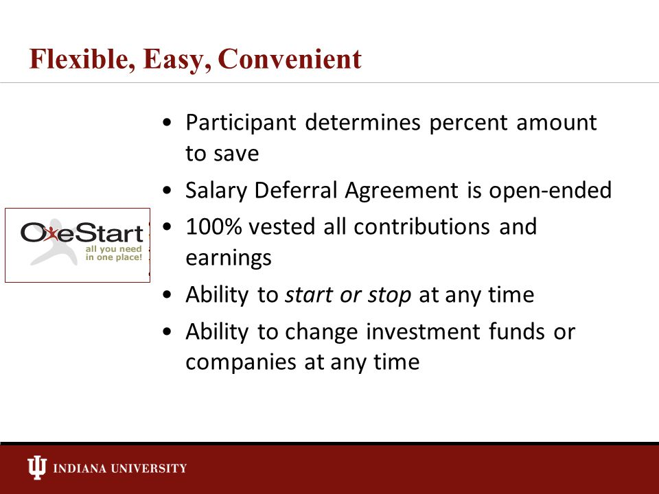 Flexible, Easy, Convenient Participant determines percent amount to save Salary Deferral Agreement is open-ended 100% vested all contributions and earnings Ability to start or stop at any time Ability to change investment funds or companies at any time