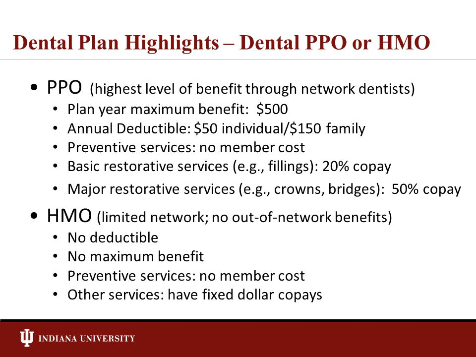 Dental Plan Highlights – Dental PPO or HMO PPO (highest level of benefit through network dentists) Plan year maximum benefit: $500 Annual Deductible: $50 individual/$150 family Preventive services: no member cost Basic restorative services (e.g., fillings): 20% copay Major restorative services (e.g., crowns, bridges): 50% copay HMO (limited network; no out-of-network benefits) No deductible No maximum benefit Preventive services: no member cost Other services: have fixed dollar copays