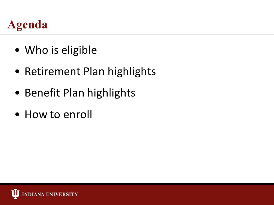 Agenda Who is eligible Retirement Plan highlights Benefit Plan highlights How to enroll