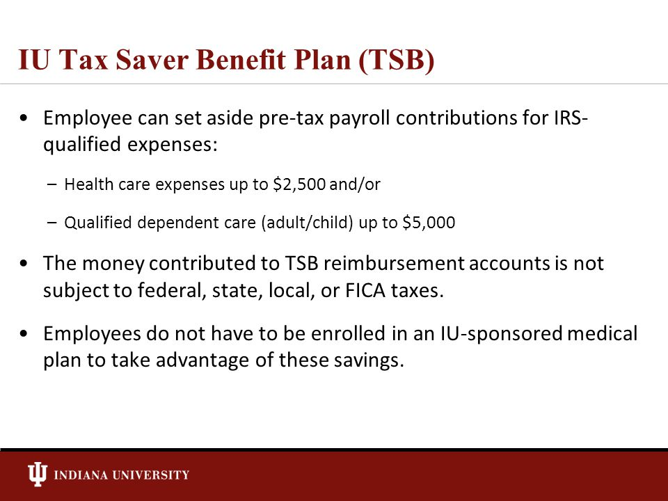 IU Tax Saver Benefit Plan (TSB) Employee can set aside pre-tax payroll contributions for IRS- qualified expenses: –Health care expenses up to $2,500 and/or –Qualified dependent care (adult/child) up to $5,000 The money contributed to TSB reimbursement accounts is not subject to federal, state, local, or FICA taxes.