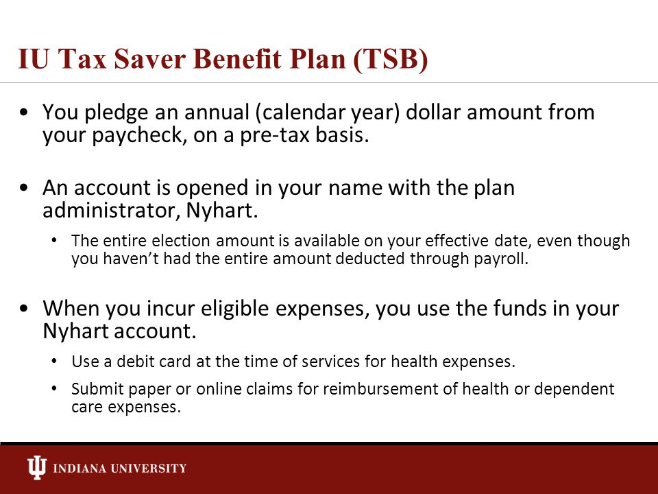 IU Tax Saver Benefit Plan (TSB) You pledge an annual (calendar year) dollar amount from your paycheck, on a pre-tax basis.