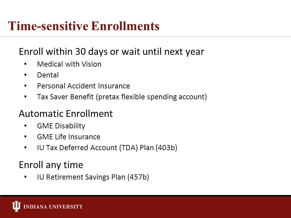 Time-sensitive Enrollments Enroll within 30 days or wait until next year Medical with Vision Dental Personal Accident Insurance Tax Saver Benefit (pretax flexible spending account) Automatic Enrollment GME Disability GME Life Insurance IU Tax Deferred Account (TDA) Plan (403b) Enroll any time IU Retirement Savings Plan (457b)