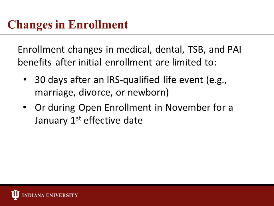 Changes in Enrollment Enrollment changes in medical, dental, TSB, and PAI benefits after initial enrollment are limited to: 30 days after an IRS-qualified life event (e.g., marriage, divorce, or newborn) Or during Open Enrollment in November for a January 1 st effective date