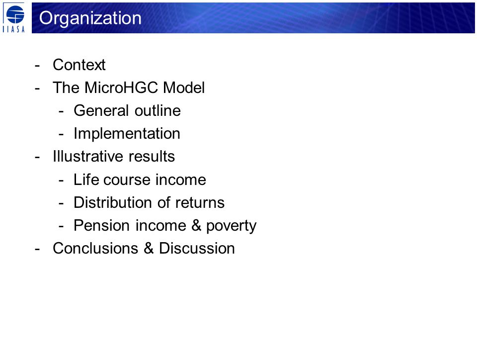 Organization -Context -The MicroHGC Model -General outline -Implementation -Illustrative results -Life course income -Distribution of returns -Pension income & poverty -Conclusions & Discussion