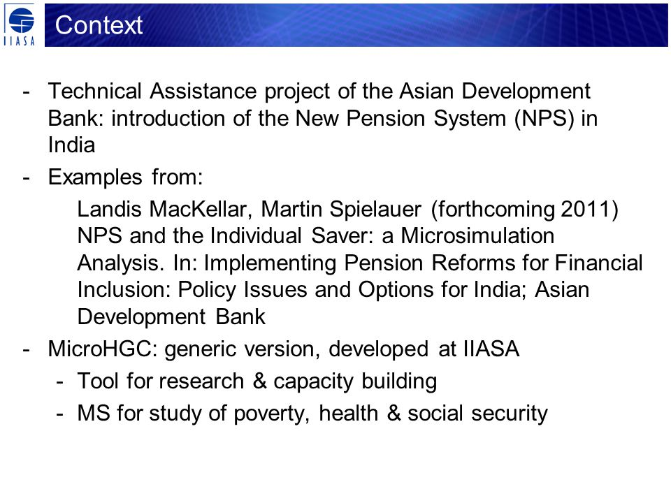 Context -Technical Assistance project of the Asian Development Bank: introduction of the New Pension System (NPS) in India -Examples from: Landis MacKellar, Martin Spielauer (forthcoming 2011) NPS and the Individual Saver: a Microsimulation Analysis.